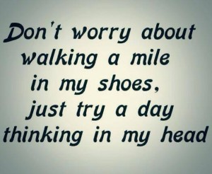 Dont walk in my shoes My head for the day